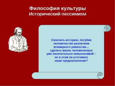 Философия культуры Исторический пессимизм Окончить историю, погубив человечес...