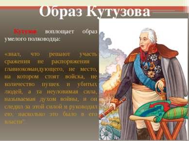 Кутузов воплощает образ умелого полководца: «знал, что решают участь сражения...