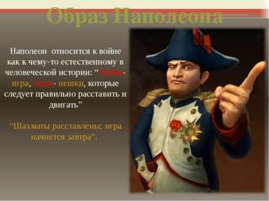 Наполеон относится к войне как к чему-то естественному в человеческой истории...