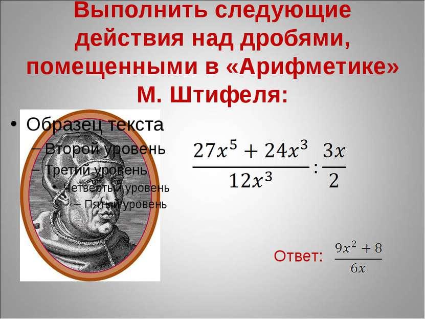 Выполнить следующие действия над дробями, помещенными в «Арифметике» М. Штифе...
