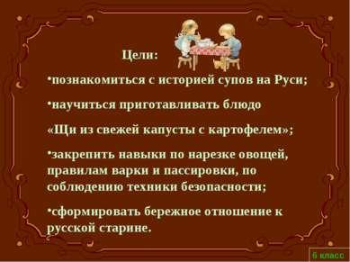 Цели: познакомиться с историей супов на Руси; научиться приготавливать блюдо ...