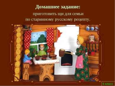 6 класс Домашнее задание: приготовить щи для семьи по старинному русскому рец...