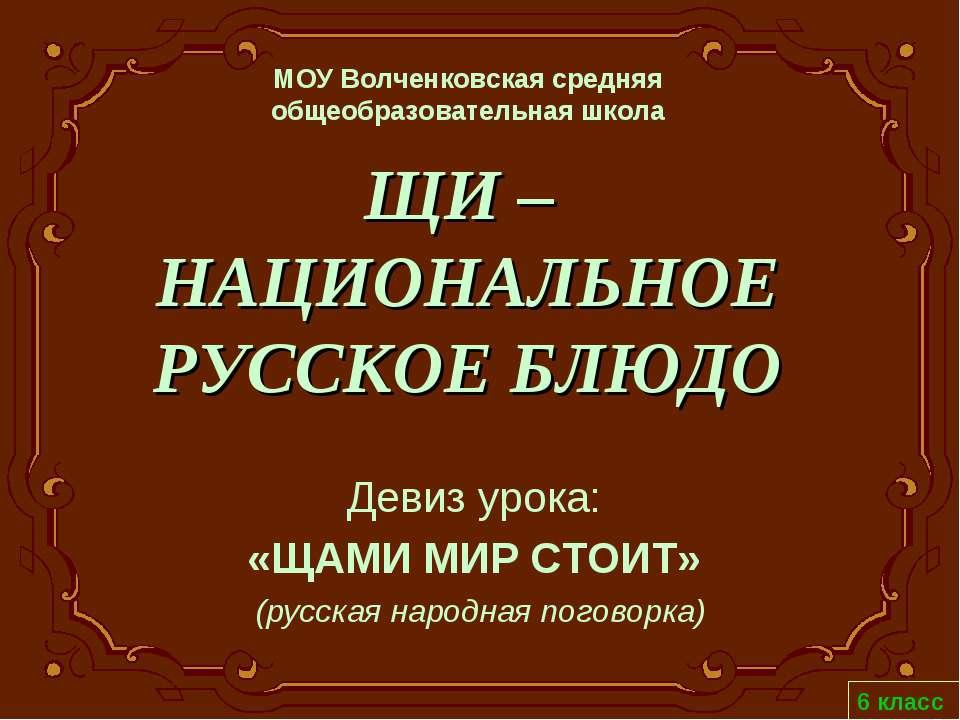 ЩИ – НАЦИОНАЛЬНОЕ РУССКОЕ БЛЮДО Девиз урока: «ЩАМИ МИР СТОИТ» (русская народн...