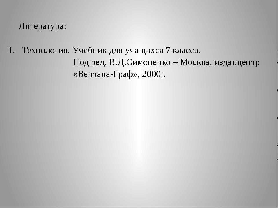 Литература: Технология. Учебник для учащихся 7 класса. Под ред. В.Д.Симоненко...