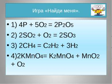 Игра «Найди меня». 1) 4P + 5O2 = 2P2O5 2) 2SO2 + O2 = 2SO3 3) 2CH4 = C2H2 + 3...