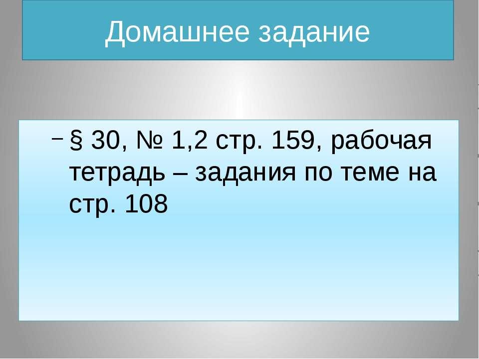 Домашнее задание § 30, № 1,2 стр. 159, рабочая тетрадь – задания по теме на с...