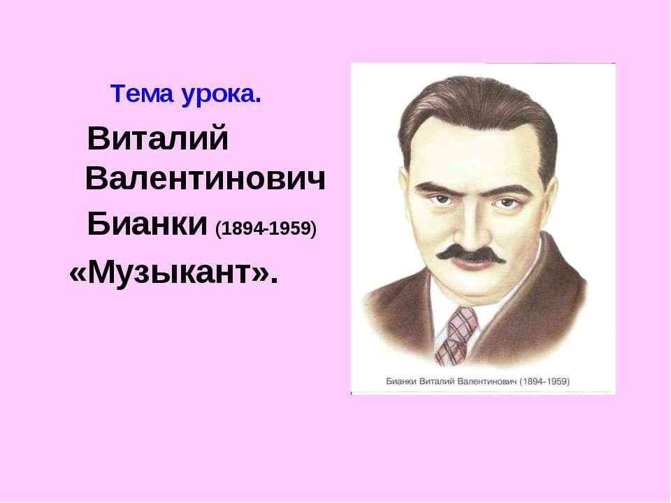 Тема урока. Виталий Валентинович Бианки (1894-1959) «Музыкант».
