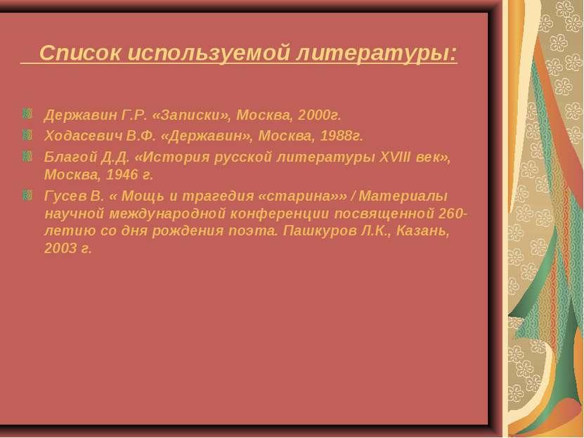 Список используемой литературы: Державин Г.Р. «Записки», Москва, 2000г. Ходас...