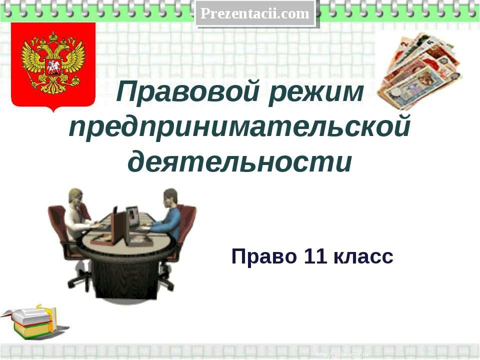 Правовой режим предпринимательской деятельности Право 11 класс