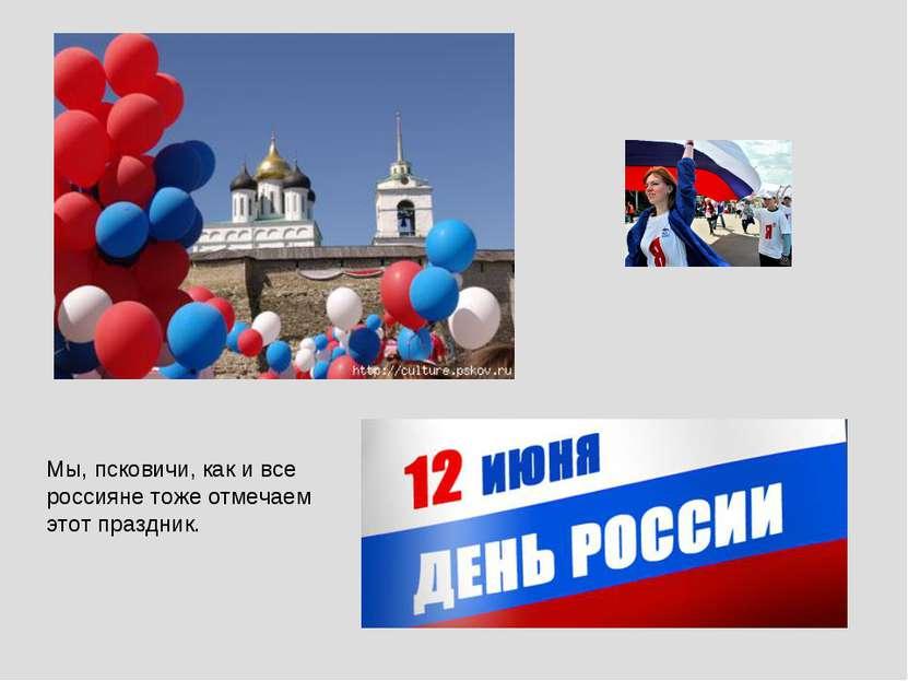 Мы, псковичи, как и все россияне тоже отмечаем этот праздник.