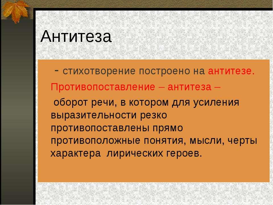 Антитеза - стихотворение построено на антитезе. Противопоставление – антитеза...