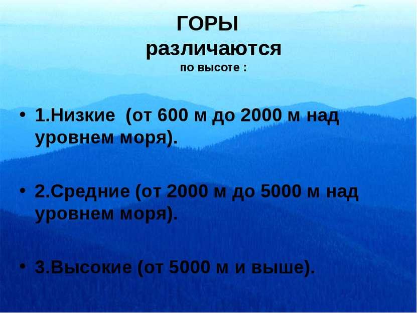 ГОРЫ различаются по высоте : 1.Низкие (от 600 м до 2000 м над уровнем моря). ...