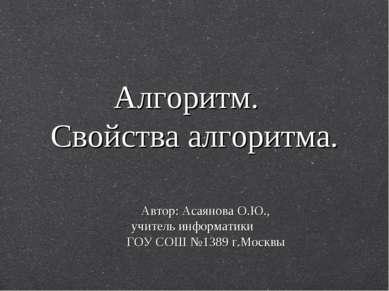 Алгоритм. Свойства алгоритма. Автор: Асаянова О.Ю., учитель информатики ГОУ С...