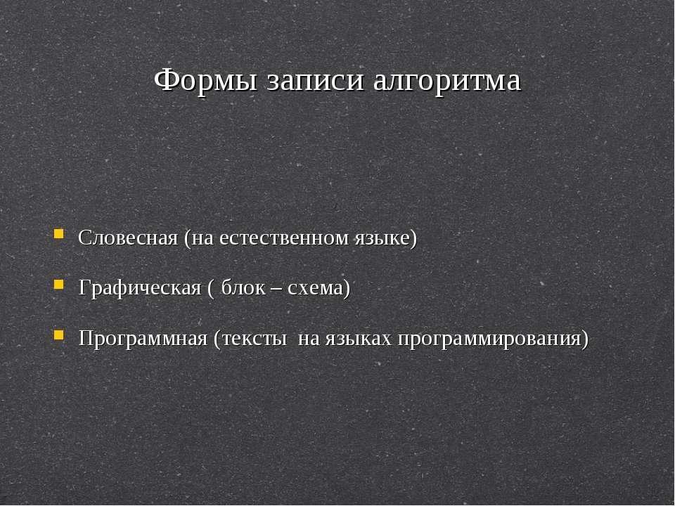 Формы записи алгоритма Словесная (на естественном языке) Графическая ( блок –...