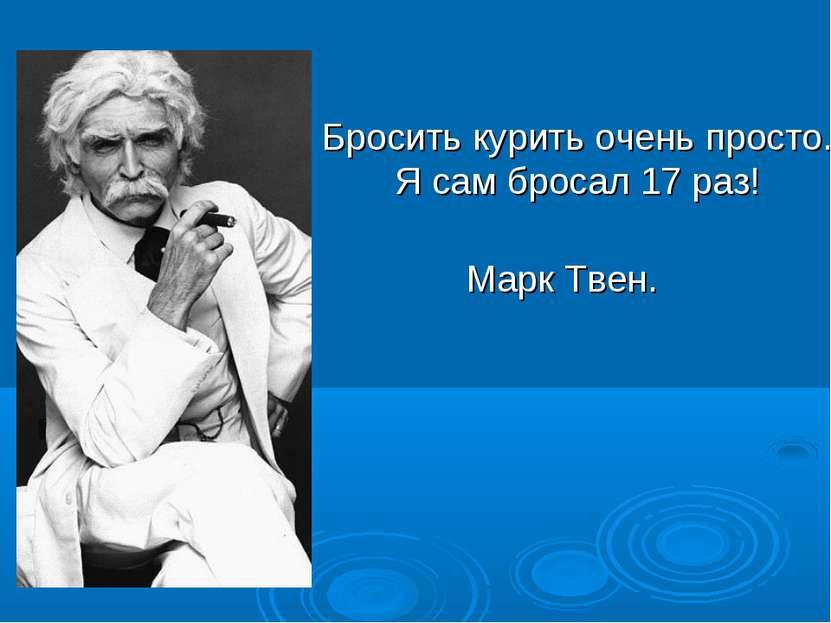 Бросить курить очень просто. Я сам бросал 17 раз! Марк Твен.