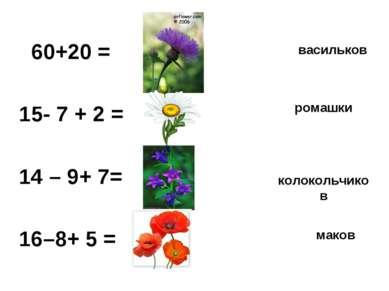 60+20 = 40 15- 7 + 2 = 10 14 – 9+ 7= 12 16–8+ 5 = 13 васильков ромашки колоко...