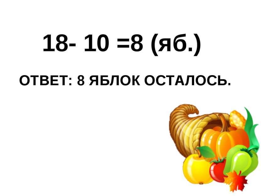 ОТВЕТ: 8 ЯБЛОК ОСТАЛОСЬ. 18- 10 =8 (яб.)