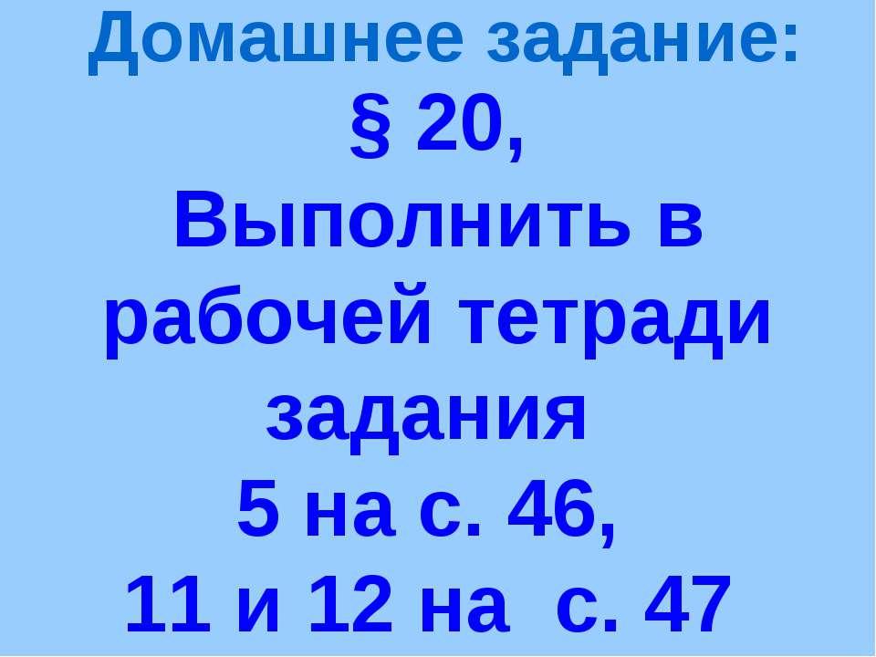 § 20, Выполнить в рабочей тетради задания 5 на с. 46, 11 и 12 на с. 47 Домашн...