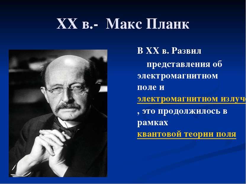 XXв.- Макс Планк В XXв. Развил представления об электромагнитном поле и эле...