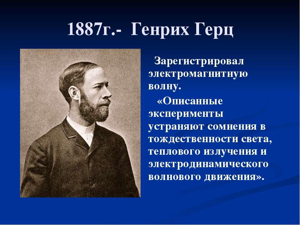 1887г.- Генрих Герц Зарегистрировал электромагнитную волну. «Описанные экспер...