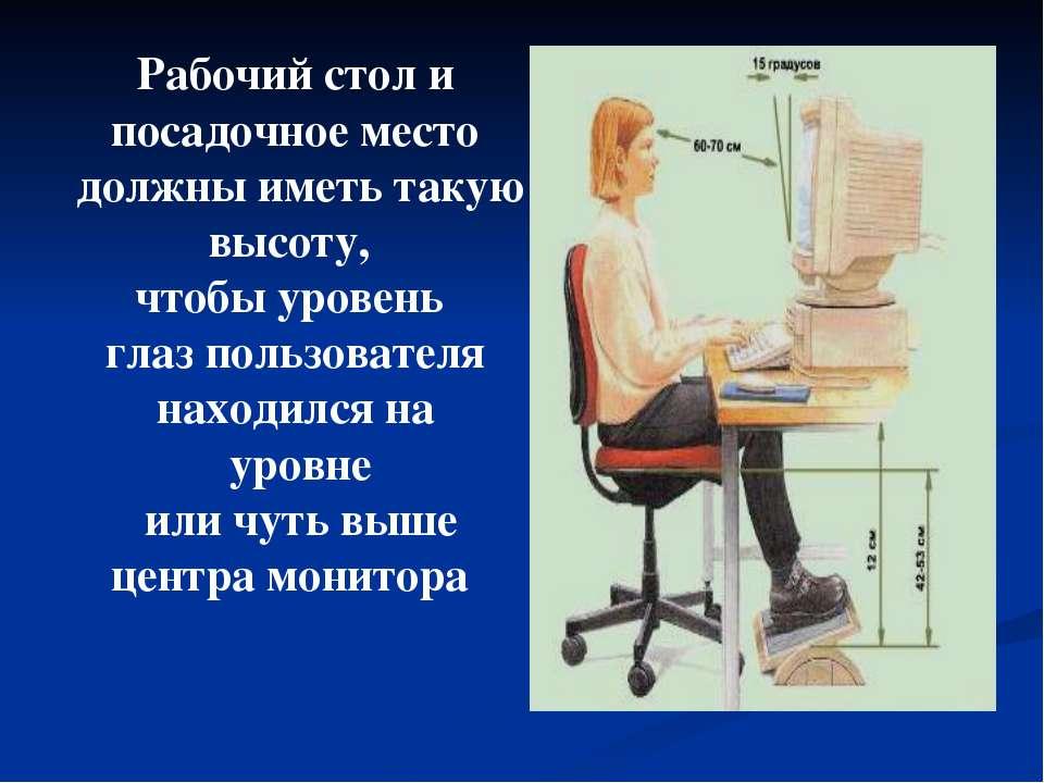 Рабочий стол и посадочное место должны иметь такую высоту, чтобы уровень глаз...