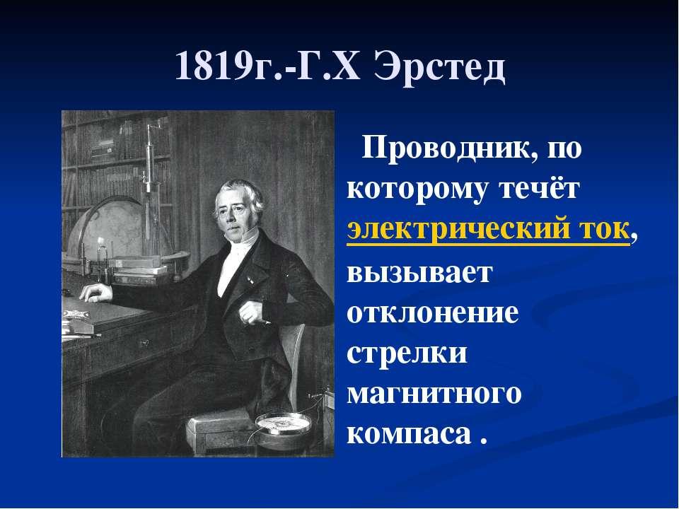 1819г.-Г.Х Эрстед Проводник, по которому течёт электрический ток, вызывает от...