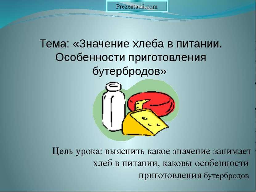 Цель урока: выяснить какое значение занимает хлеб в питании, каковы особеннос...