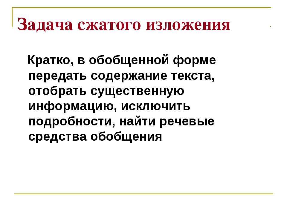 Задача сжатого изложения Кратко, в обобщенной форме передать содержание текст...