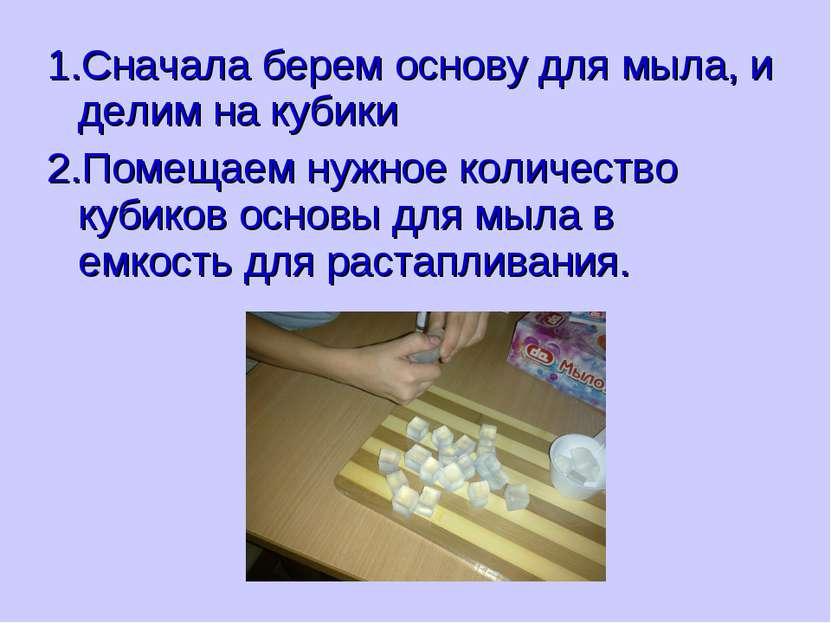 1.Сначала берем основу для мыла, и делим на кубики 2.Помещаем нужное количест...