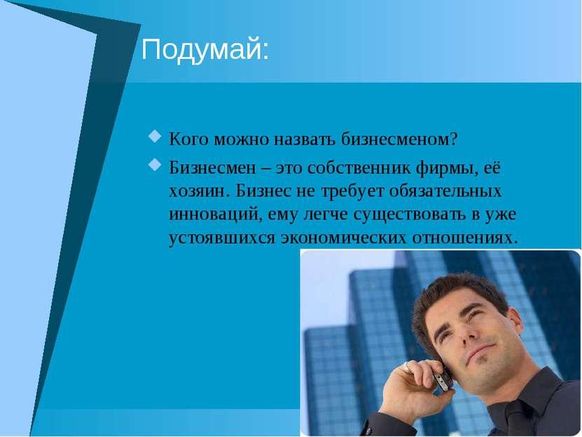Подумай: Кого можно назвать бизнесменом? Бизнесмен – это собственник фирмы, е...