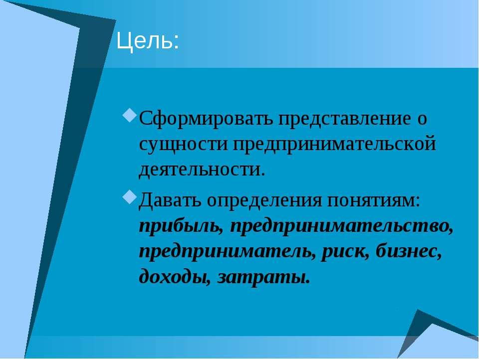 Цель: Сформировать представление о сущности предпринимательской деятельности....