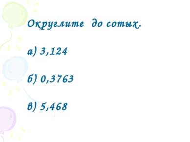 Округлите до сотых. а) 3,124 б) 0,3763 в) 5,468