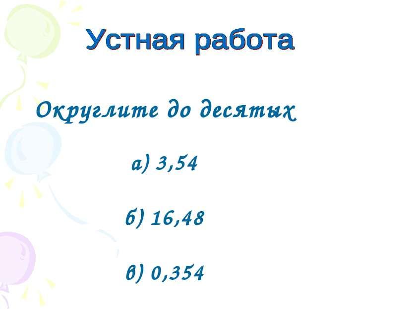 Округлите до десятых а) 3,54 б) 16,48 в) 0,354