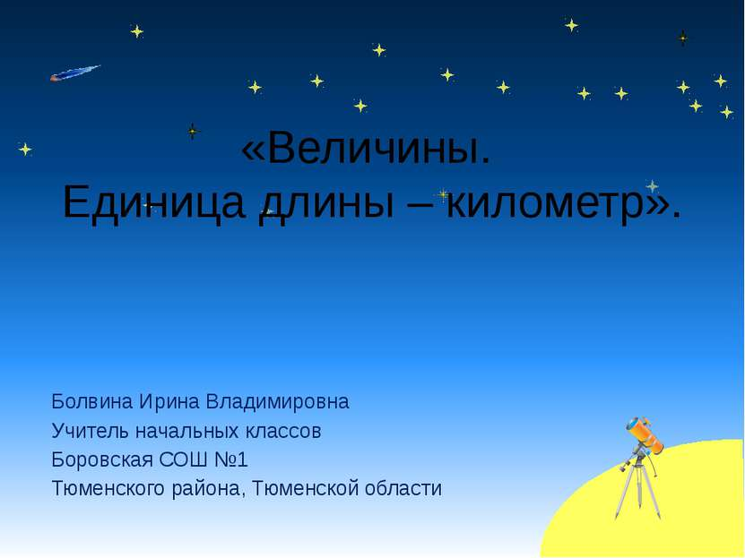 «Величины. Единица длины – километр». Болвина Ирина Владимировна Учитель нача...