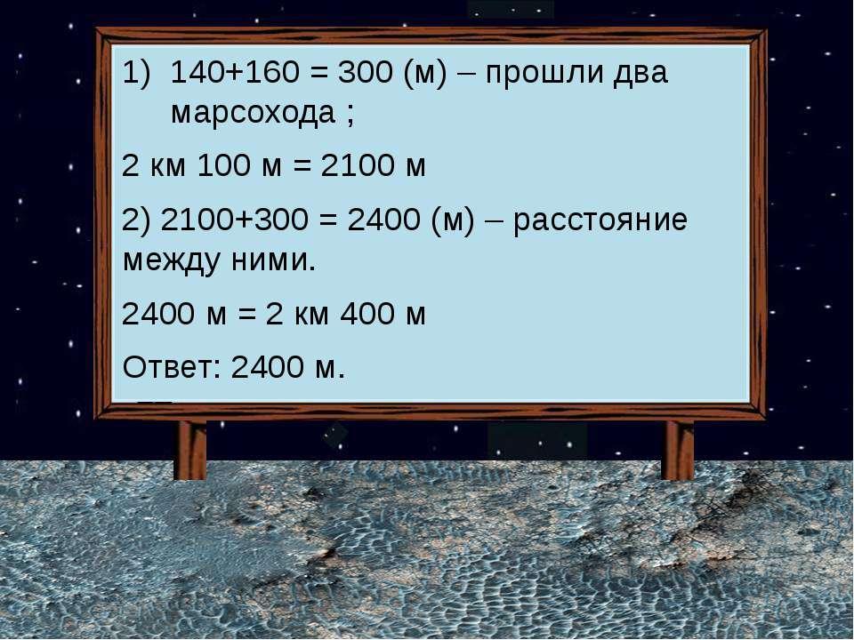 140+160 = 300 (м) – прошли два марсохода ; 2 км 100 м = 2100 м 2) 2100+300 = ...