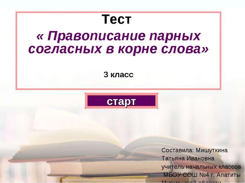 Тест « Правописание парных согласных в корне слова» 3 класс старт Составила: ...
