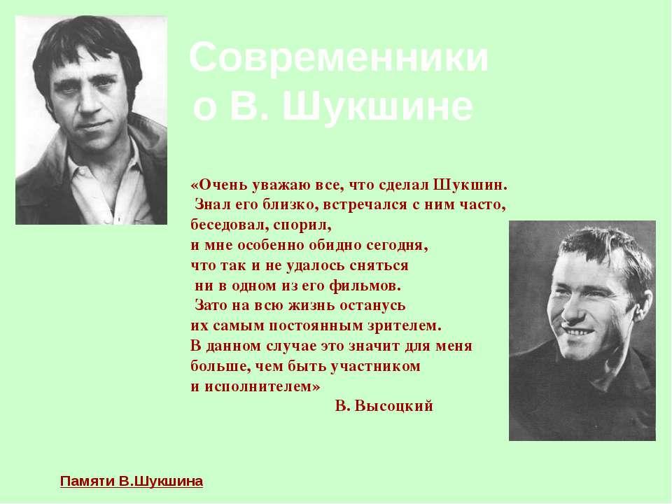Современники о В. Шукшине «Очень уважаю все, что сделал Шукшин. Знал его близ...