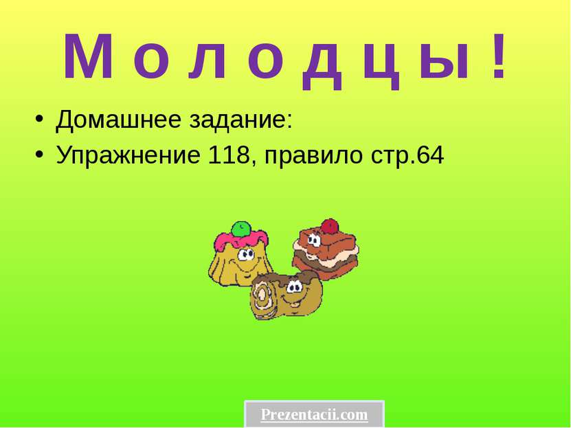 М о л о д ц ы ! Домашнее задание: Упражнение 118, правило стр.64 Prezentacii.com