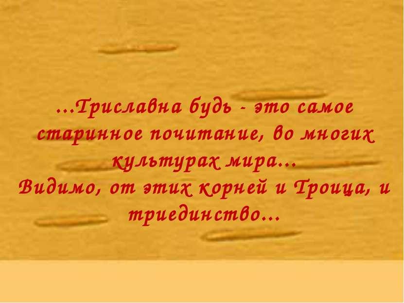 ...Триславна будь - это самое старинное почитание, во многих культурах мира.....
