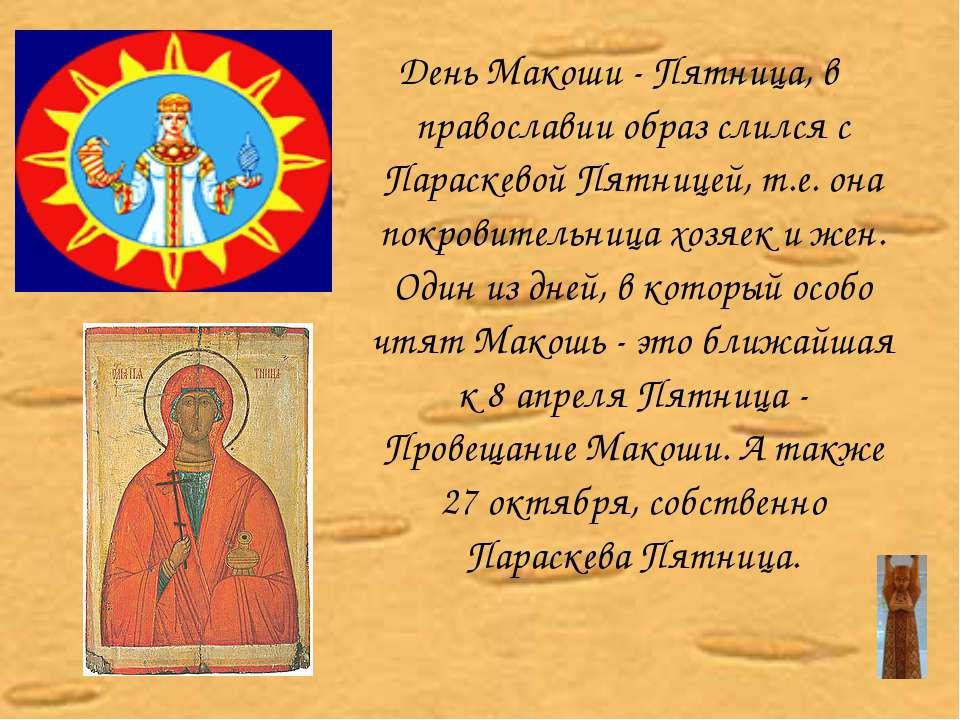 День Макоши - Пятница, в православии образ слился с Параскевой Пятницей, т.е....