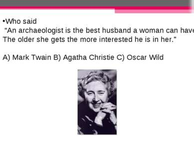 """Who said """"An archaeologist is the best husband a woman can have. The older sh..."""