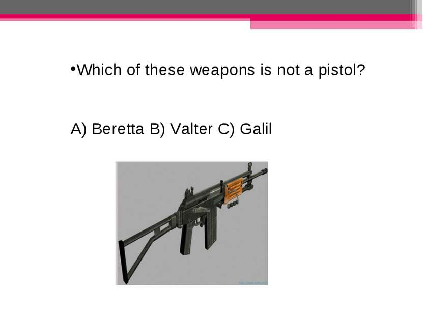 Which of these weapons is not a pistol? A) Beretta B) Valter C) Galil