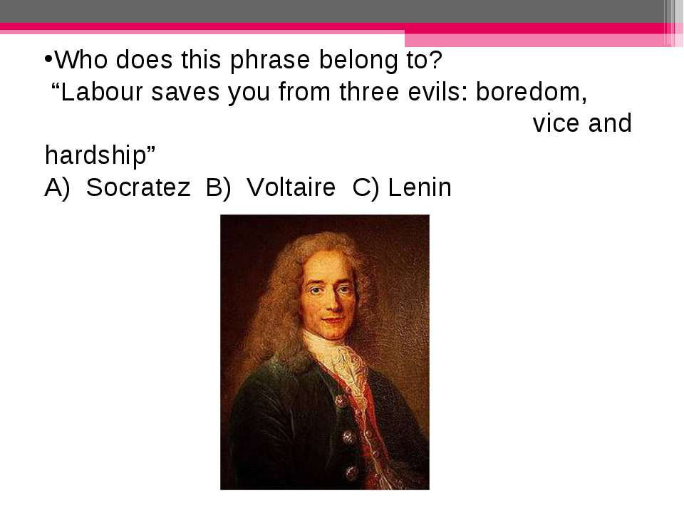 """Who does this phrase belong to? """"Labour saves you from three evils: boredom, ..."""