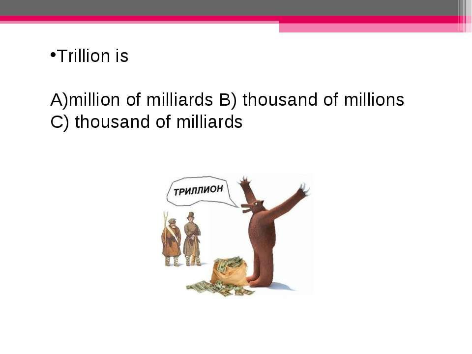 Trillion is million of milliards B) thousand of millions C) thousand of milli...