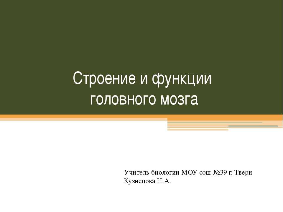 Строение и функции головного мозга Учитель биологии МОУ сош №39 г. Твери Кузн...