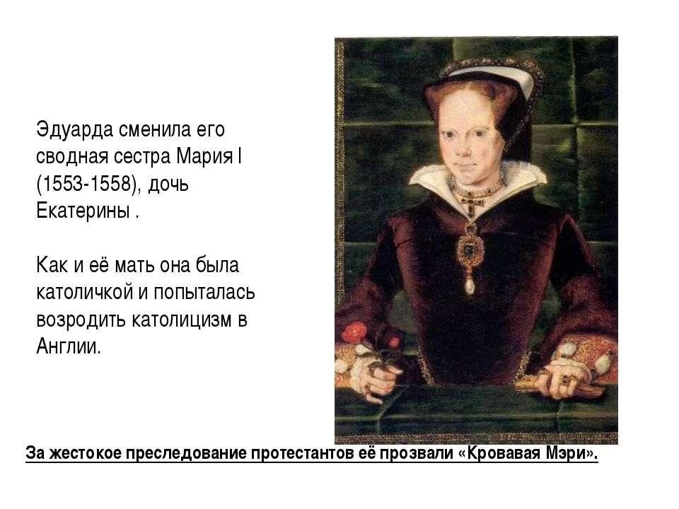За жестокое преследование протестантов её прозвали «Кровавая Мэри». Эдуарда с...