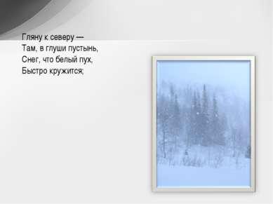Гляну к северу — Там, в глуши пустынь, Снег, что белый пух, Быстро кружится;