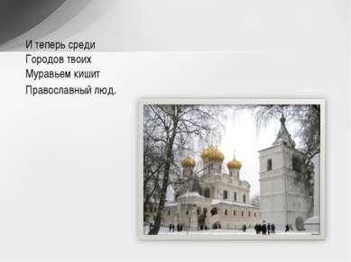 И теперь среди Городов твоих Муравьем кишит Православный люд.