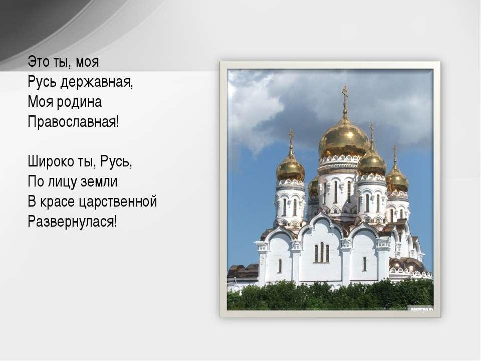 Это ты, моя Русь державная, Моя родина Православная!  Широко ты, Русь, По ли...