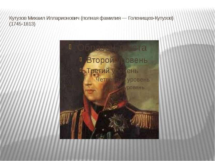 Кутузов Михаил Илларионович (полная фамилия — Голенищев-Кутузов) (1745-1813)